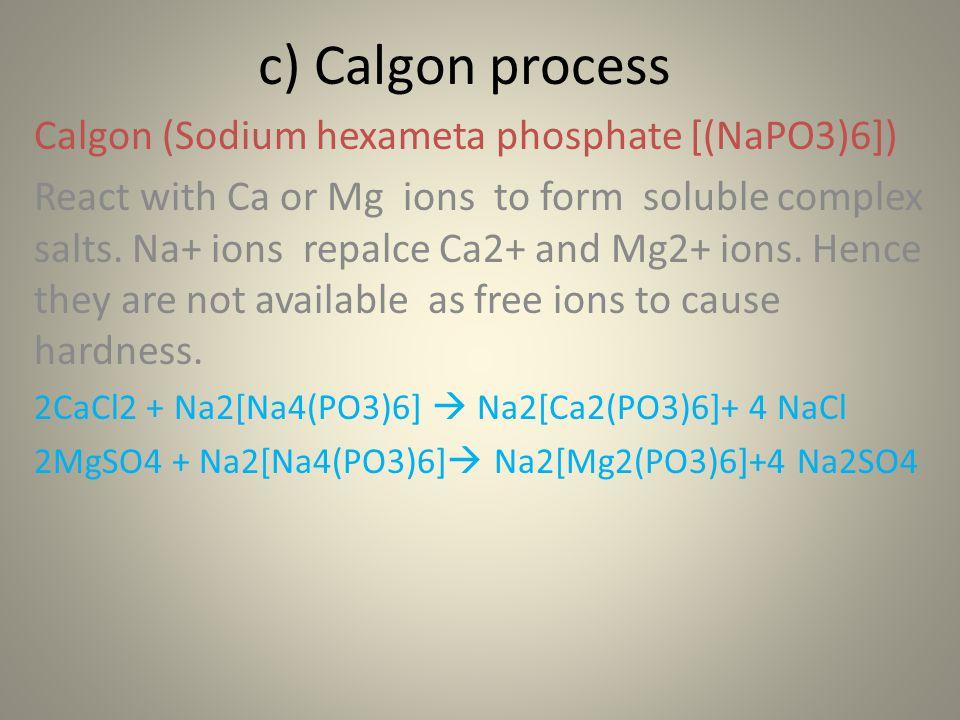 c) Calgon process Calgon (Sodium hexameta phosphate [(NaPO3)6])